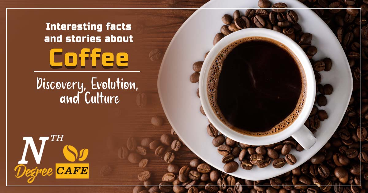 Interesting facts and stories about Coffee - Discovery, Evolution, and Culture