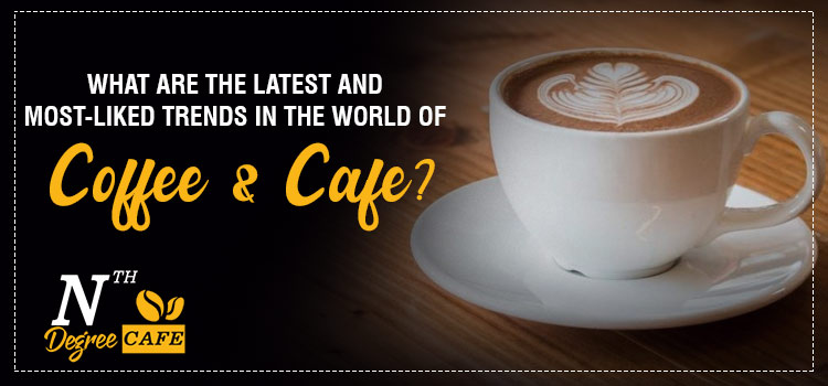 What-are-the-latest-and-most-liked-trends-in-the-world-of-Coffee-&-Cafe
