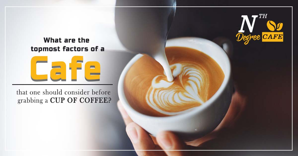 What are the topmost factors of a cafe that one should consider before grabbing a cup of coffee