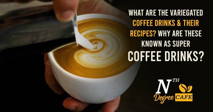 What-are-the-variegated-coffee-drinks-&-their-recipes-Why-are-these-known-as-super-coffee-drinks