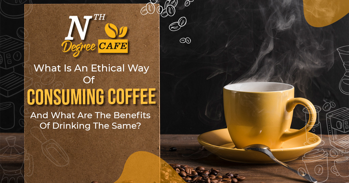 What-is-an-ethical-way-of-consuming-coffee-and-what-are-the-benefits-of-drinking-the-same