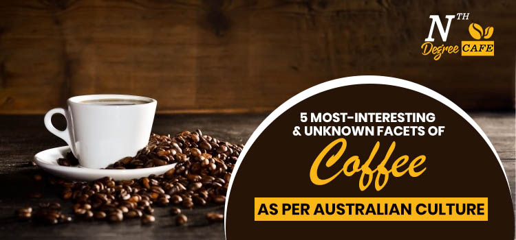 5 Most-Interesting & Unknown facets of coffee as per Australian culture