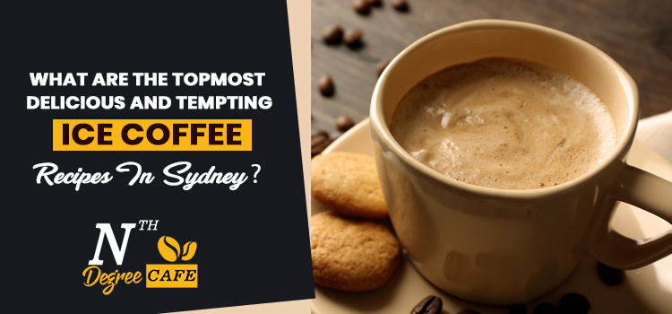 What are the topmost delicious and tempting ice coffee recipes in Sydney?