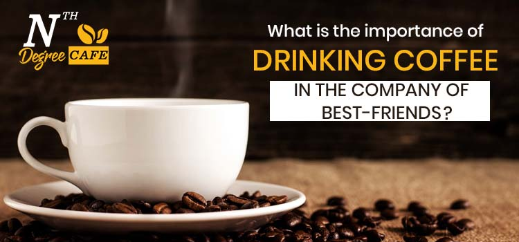 What is the importance of drinking coffee in the company of best-friends?