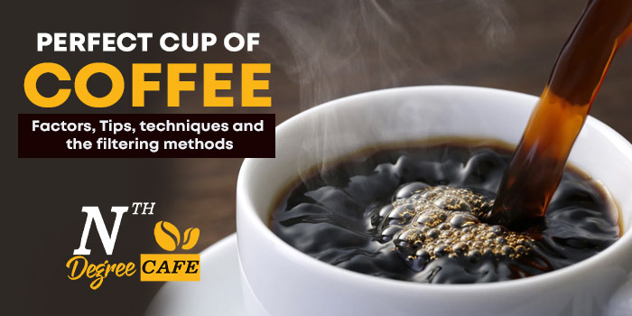 Perfect cup of coffee - Factors, Tips, techniques and the filtering methods
