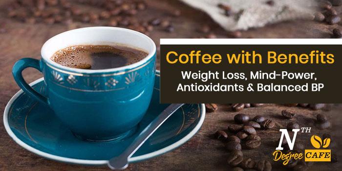 Coffee with Benefits – Weight Loss, Mind-Power, Antioxidants & Balanced BP