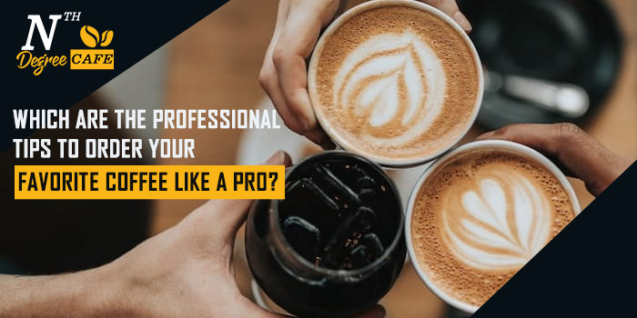Which are the professional tips to order your favorite coffee like a pro