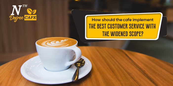 How should the cafe implement the best customer service with the widened scope?