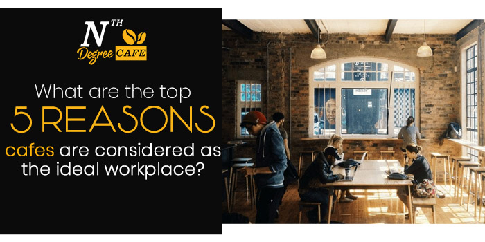 What are the top 5 reasons cafes are considered as the ideal workplace (1)