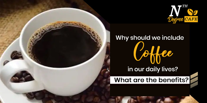 Why should we include coffee in our daily lives What are the benefits