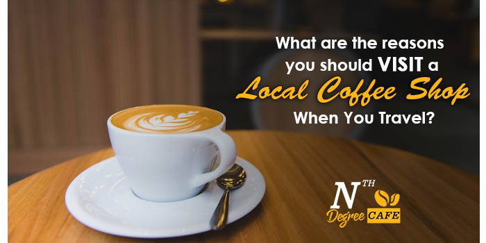 What are the reasons you should visit a local coffee shop when you travel?