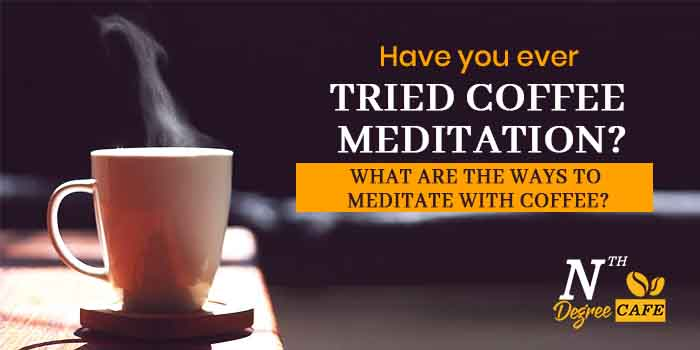 Have you ever tried coffee meditation What are the ways to meditate with coffee