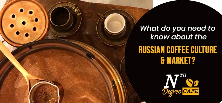 What do you need to know about the russian coffee culture and market