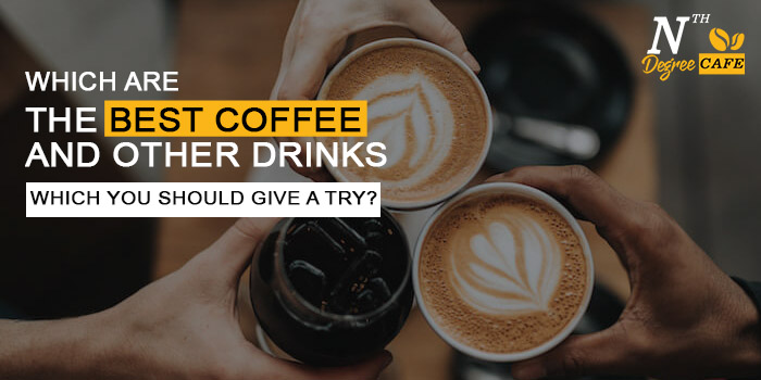 Which are the best coffee and other drinks which you should give a try